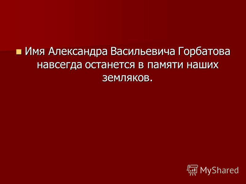 Имя Александра Васильевича Горбатова навсегда останется в памяти наших земляков. Имя Александра Васильевича Горбатова навсегда останется в памяти наших земляков.