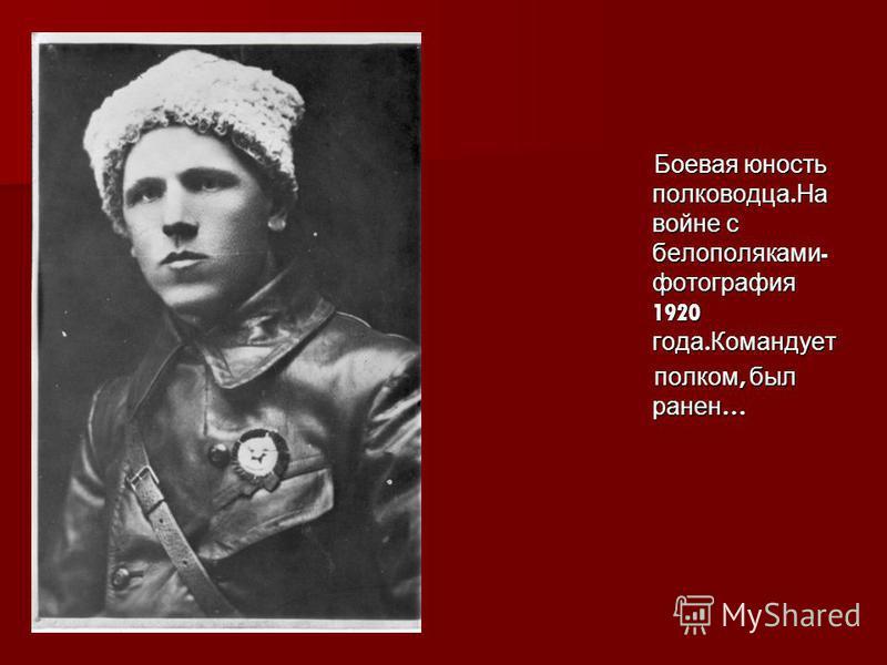 Боевая юность полководца. На войне с белополяками - фотография 1920 года. Командует Боевая юность полководца. На войне с белополяками - фотография 1920 года. Командует полком, был ранен … полком, был ранен …