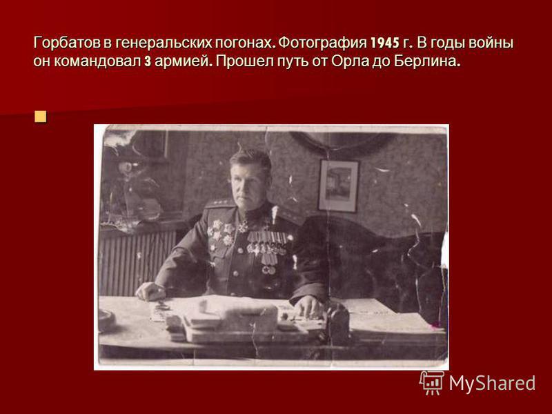 Горбатов в генеральских погонах. Фотография 1945 г. В годы войны он командовал 3 армией. Прошел путь от Орла до Берлина.