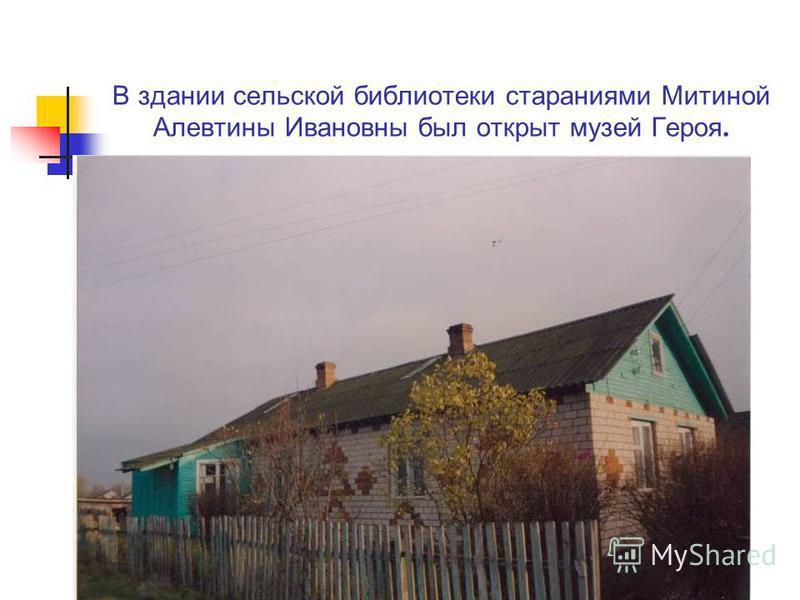 В здании сельской библиотеки стараниями Митиной Алевтины Ивановны был открыт музей Героя.