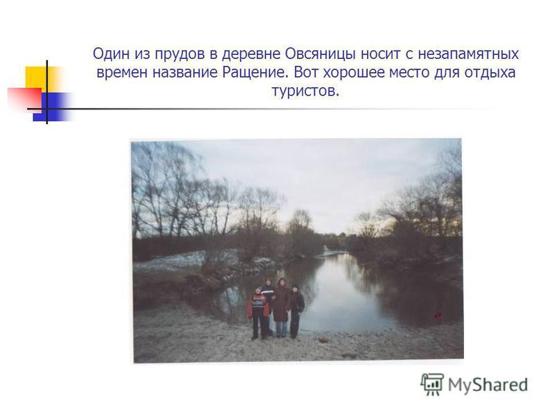 Один из прудов в деревне Овсяницы носит с незапамятных времен название Ращение. Вот хорошее место для отдыха туристов.