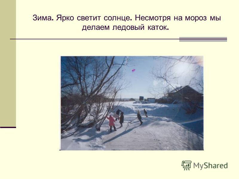 Зима. Ярко светит солнце. Несмотря на мороз мы делаем ледовый каток.