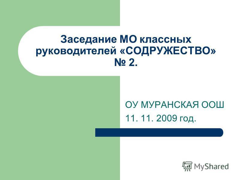 Заседание МО классных руководителей «СОДРУЖЕСТВО» 2. ОУ МУРАНСКАЯ ООШ 11. 11. 2009 год.