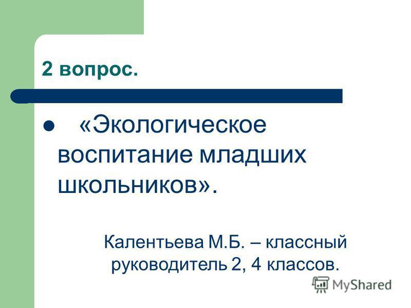2 вопрос. «Экологическое воспитание младших школьников». Калентьева М.Б. – классный руководитель 2, 4 классов.