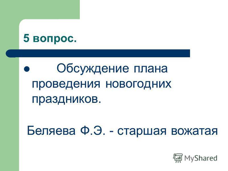 5 вопрос. Обсуждение плана проведения новогодних праздников. Беляева Ф.Э. - старшая вожатая