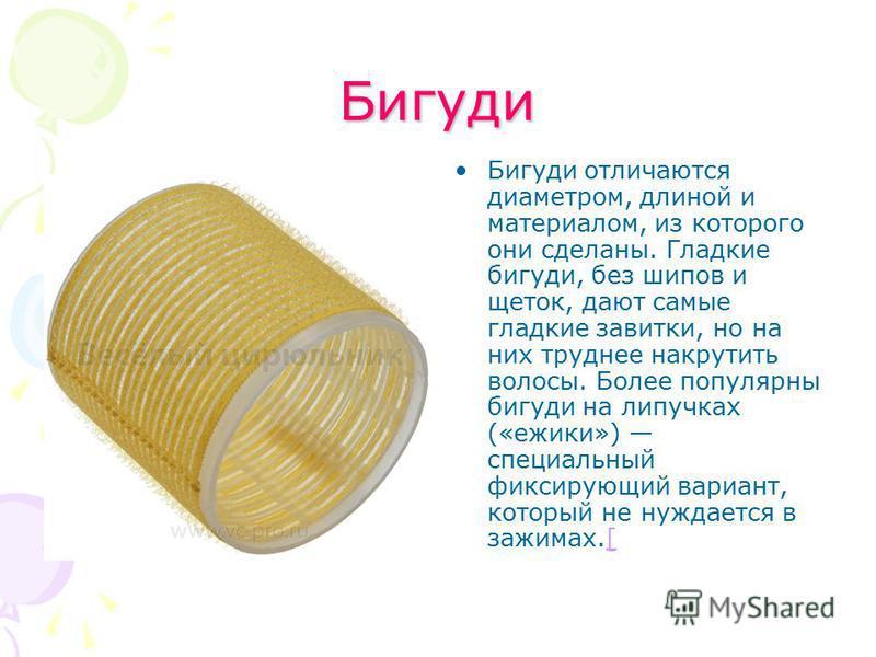 Бигуди Бигуди отличаются диаметром, длиной и материалом, из которого они сделаны. Гладкие бигуди, без шипов и щеток, дают самые гладкие завитки, но на них труднее накрутить волосы. Более популярны бигуди на липучках («ежики») специальный фиксирующий