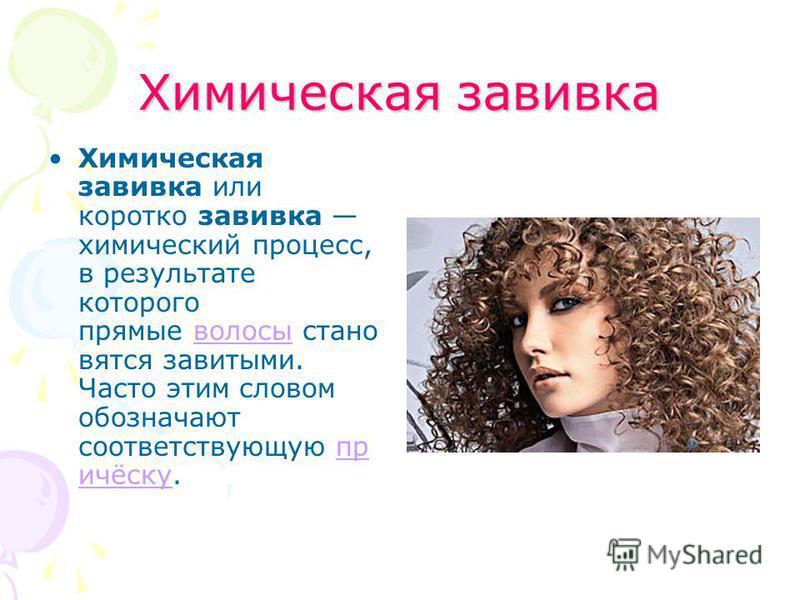Химическая завивка Химическая завивка или коротко завивка химический процесс, в результате которого прямые волосы становятся завитыми. Часто этим словом обозначают соответствующую причёску.волосыпричёску