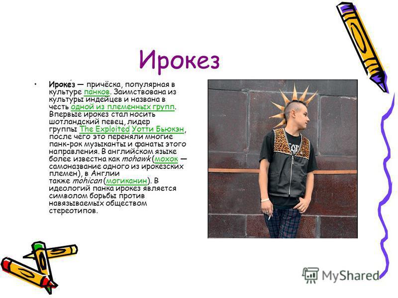 Ирокез Ирокез причёска, популярная в культуре панков. Заимствована из культуры индейцев и названа в честь одной из племенных групп. Впервые ирокез стал носить шотландский певец, лидер группы The Exploited Уотти Бьюкэн, после чего это переняли многие