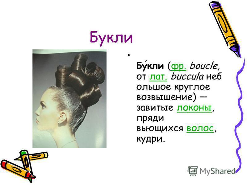 Букли Букли (фр. boucle, от лат. buccula небольшое круглое возвышение) завитые локоны, пряди вьющихся волос, кудри.фр.лат.локоны волос