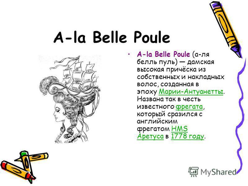 A-la Belle Poule A-la Belle Poule (а-ля белль пуль) дамская высокая причёска из собственных и накладных волос, созданная в эпоху Марии-Антуанетты. Названа так в честь известного фрегата, который сразился с английским фрегатом HMS Аретуса в 1778 году.