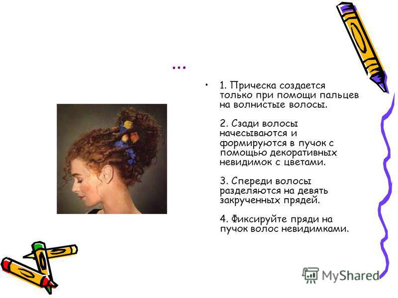 … 1. Прическа создается только при помощи пальцев на волнистые волосы. 2. Сзади волосы начесываются и формируются в пучок с помощью декоративных невидимок с цветами. 3. Спереди волосы разделяются на девять закрученных прядей. 4. Фиксируйте пряди на п