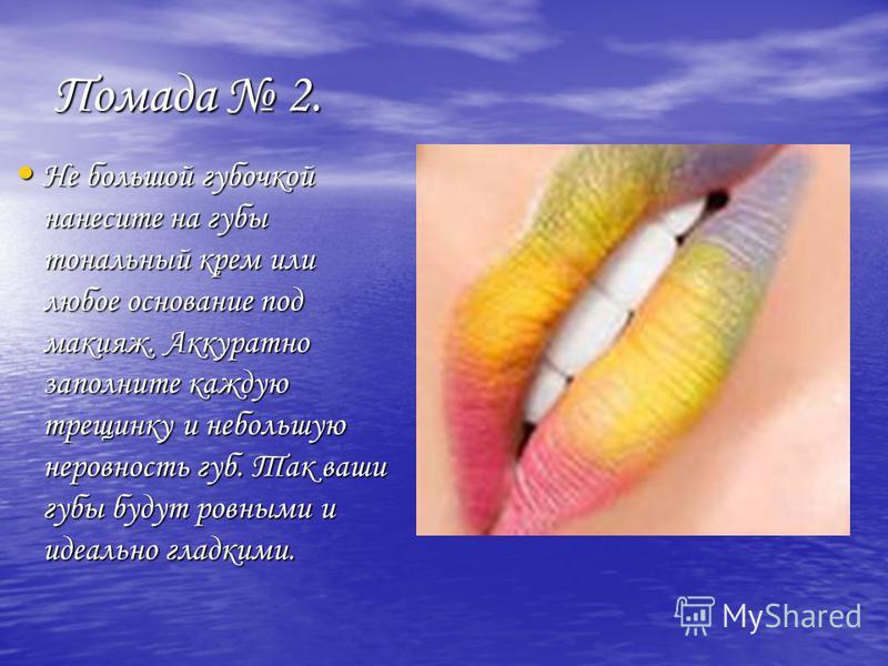 Помада 2. Не большой губочкой нанесите на губы тональный крем или любое основание под макияж. Аккуратно заполните каждую трещинку и небольшую неровность губ. Так ваши губы будут ровными и идеально гладкими. Не большой губочкой нанесите на губы тональ