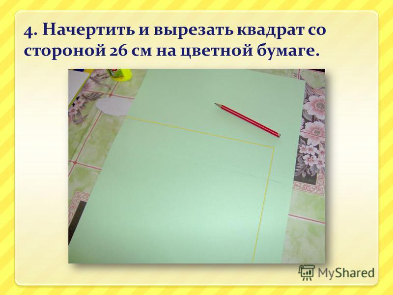 4. Начертить и вырезать квадрат со стороной 26 см на цветной бумаге.