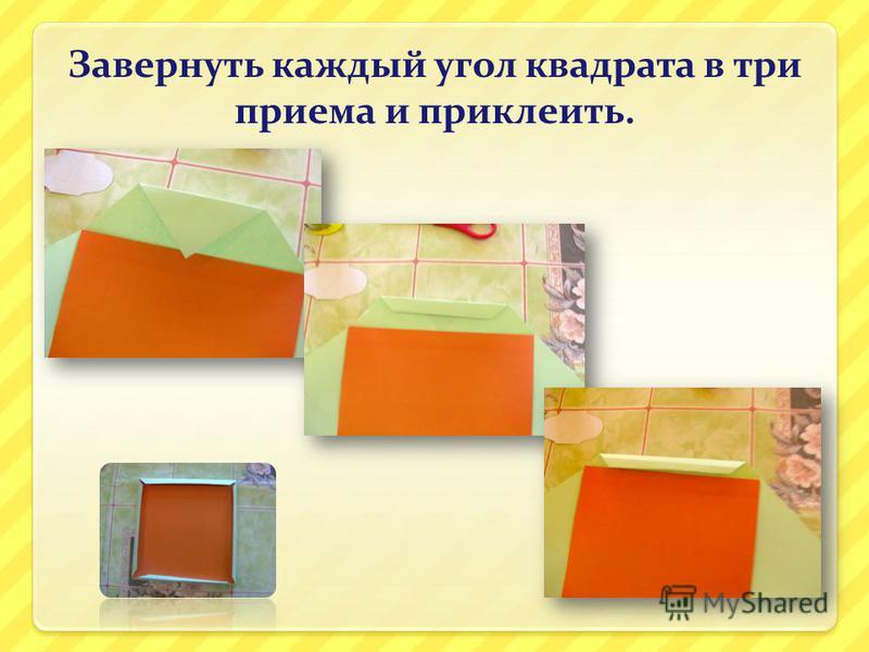 Завернуть каждый угол квадрата в три приема и приклеить.