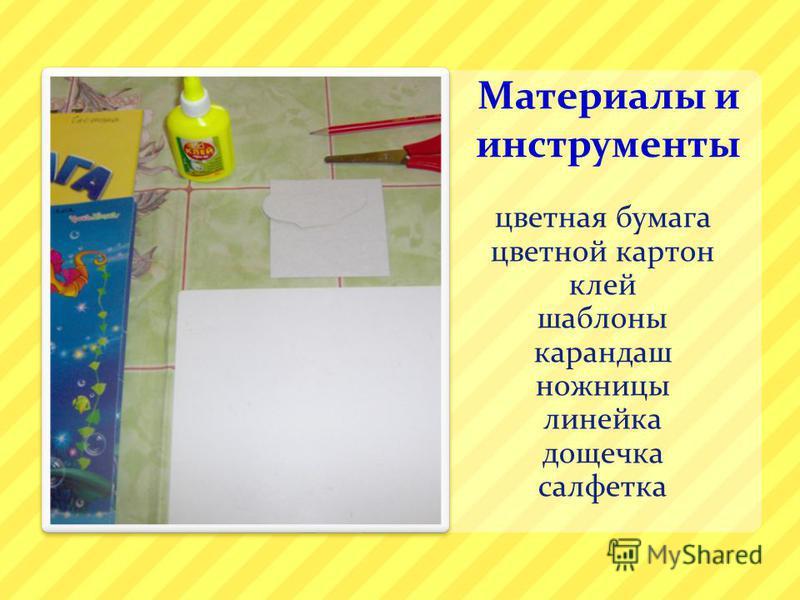 Материалы и инструменты цветная бумага цветной картон клей шаблоны карандаш ножницы линейка дощечка салфетка
