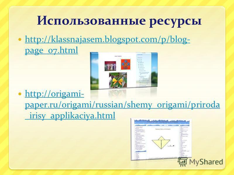 Использованные ресурсы http://klassnajasem.blogspot.com/p/blog- page_07. html http://klassnajasem.blogspot.com/p/blog- page_07. html http://origami- paper.ru/origami/russian/shemy_origami/priroda _irisy_applikaciya.html http://origami- paper.ru/origa
