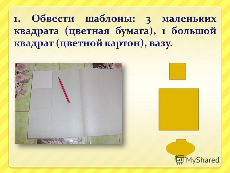 1. Обвести шаблоны: 3 маленьких квадрата (цветная бумага), 1 большой квадрат (цветной картон), вазу.