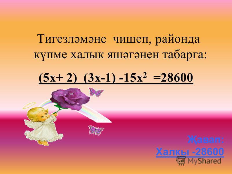 Тигезләмәне чишеп, районда күпме халык яшәгәнен табарга : (5 х + 2) (3 х -1) -15 х 2 =28600 Җавап: Халкы -28600
