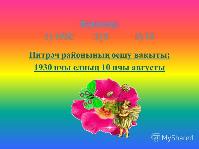 Җаваплар : 1) 1930 2) 8 3) 10 Питрәч районының оешу вакыты : 1930 нчы елның 10 нчы августы