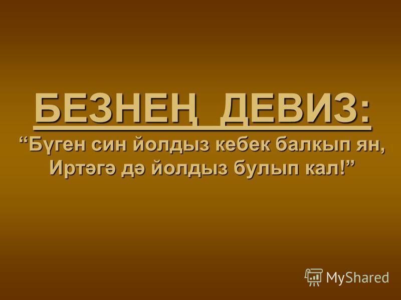 БЕЗНЕҢ ДЕВИЗ: Бүген син йолдыз кебек балкып ян, Иртәгә дә йолдыз булып кал!
