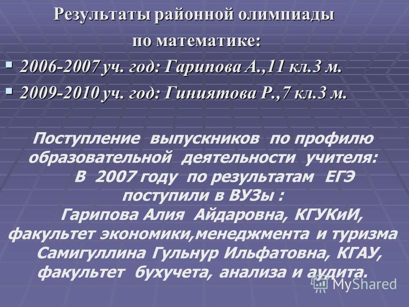 Результаты районной олимпиады по математике: по математике: 2006-2007 уч. год: Гарипова А.,11 кл.3 м. 2006-2007 уч. год: Гарипова А.,11 кл.3 м. 2009-2010 уч. год: Гиниятова Р.,7 кл.3 м. 2009-2010 уч. год: Гиниятова Р.,7 кл.3 м. Поступление выпускнико