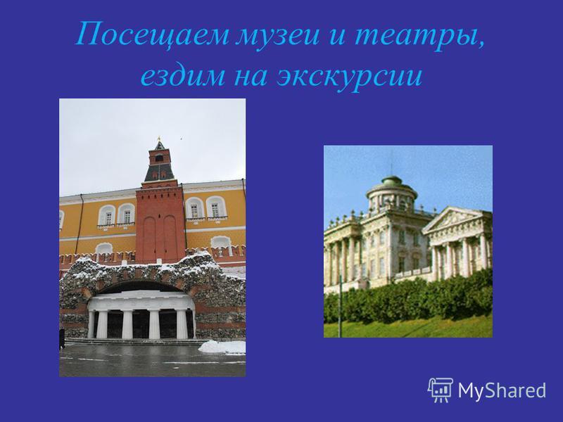 Посещаем музеи и театры, ездим на экскурсии