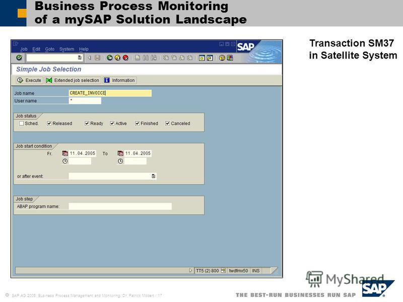SAP AG 2005, Business Process Management and Monitoring, Dr. Patrick Möbert / 17 Business Process Monitoring of a mySAP Solution Landscape Transaction SM37 in Satellite System
