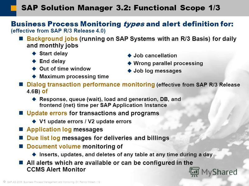 SAP AG 2005, Business Process Management and Monitoring, Dr. Patrick Möbert / 18 SAP Solution Manager 3.2: Functional Scope 1/3 Business Process Monitoring types and alert definition for: (effective from SAP R/3 Release 4.0) Background jobs (running