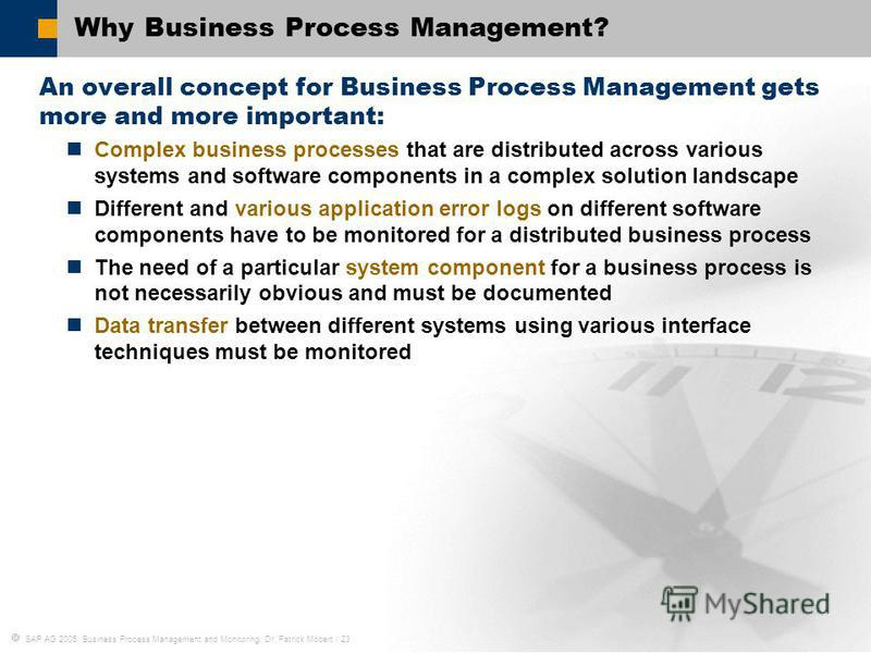 SAP AG 2005, Business Process Management and Monitoring, Dr. Patrick Möbert / 23 Why Business Process Management? An overall concept for Business Process Management gets more and more important: Complex business processes that are distributed across