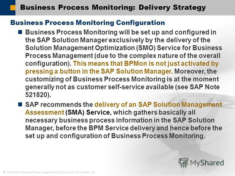 SAP AG 2005, Business Process Management and Monitoring, Dr. Patrick Möbert / 25 Business Process Monitoring: Delivery Strategy Business Process Monitoring Configuration Business Process Monitoring will be set up and configured in the SAP Solution Ma