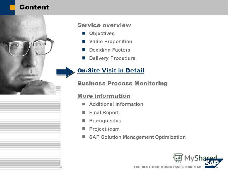 SAP AG 2003, Title of Presentation, Speaker Name / 10 Content Service overview Objectives Value Proposition Deciding Factors Delivery Procedure On-Site Visit in Detail Business Process Monitoring More information Additional Information Final Report P