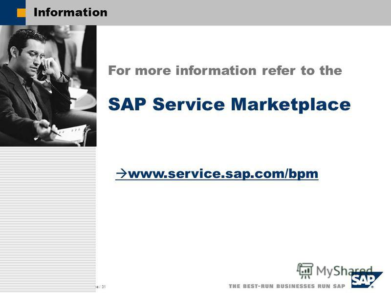 SAP AG 2003, Title of Presentation, Speaker Name / 31 Information For more information refer to the SAP Service Marketplace www.service.sap.com/bpm