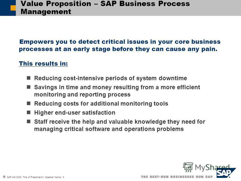 SAP AG 2003, Title of Presentation, Speaker Name / 4 Value Proposition – SAP Business Process Management Empowers you to detect critical issues in your core business processes at an early stage before they can cause any pain. This results in: Reducin