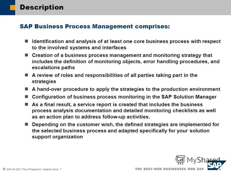 SAP AG 2003, Title of Presentation, Speaker Name / 7 Description SAP Business Process Management comprises: Identification and analysis of at least one core business process with respect to the involved systems and interfaces Creation of a business p