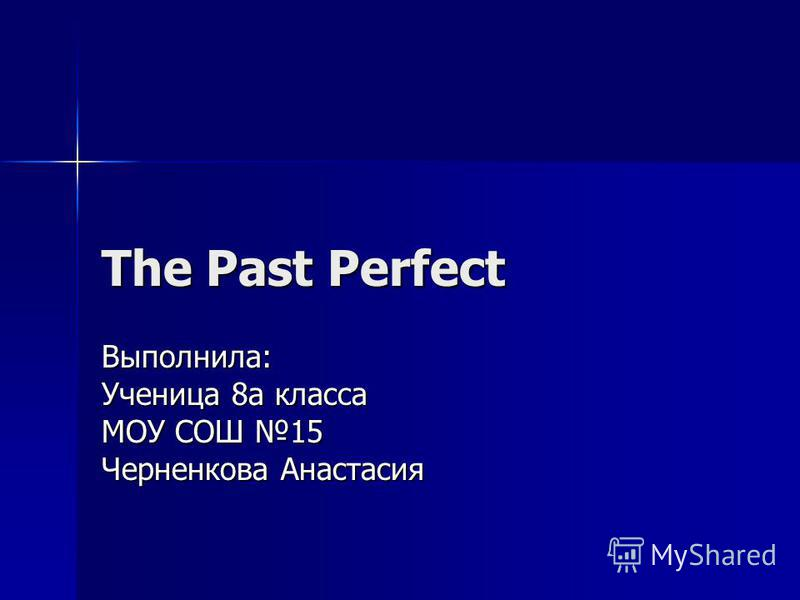 The Past Perfect Выполнила: Ученица 8 а класса МОУ СОШ 15 Черненкова Анастасия