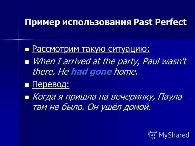 Пример использования Past Perfect Рассмотрим такую ситуацию: When I arrived at the party, Paul wasn't there. He had gone home. Перевод: Когда я пришла на вечеринку, Паула там не было. Он ушёл домой.