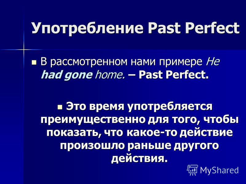 Употребление Past Perfect В рассмотренном нами примере He had gone home. – Past Perfect. Это время употребляется преимущественно для того, чтобы показать, что какое-то действие произошло раньше другого действия.