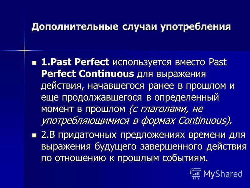 Дополнительные случаи употребления 1. Past Perfect используется вместо Past Perfect Continuous для выражения действия, начавшегося ранее в прошлом и еще продолжавшегося в определенный момент в прошлом (с глаголами, не употребляющимися в формах Contin