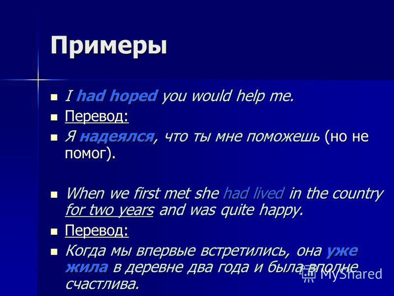 Примеры I had hoped you would help me. I had hoped you would help me. Перевод: Перевод: Я надеялся, что ты мне поможешь (но не помог). Я надеялся, что ты мне поможешь (но не помог). When we first met she had lived in the country for two years and was