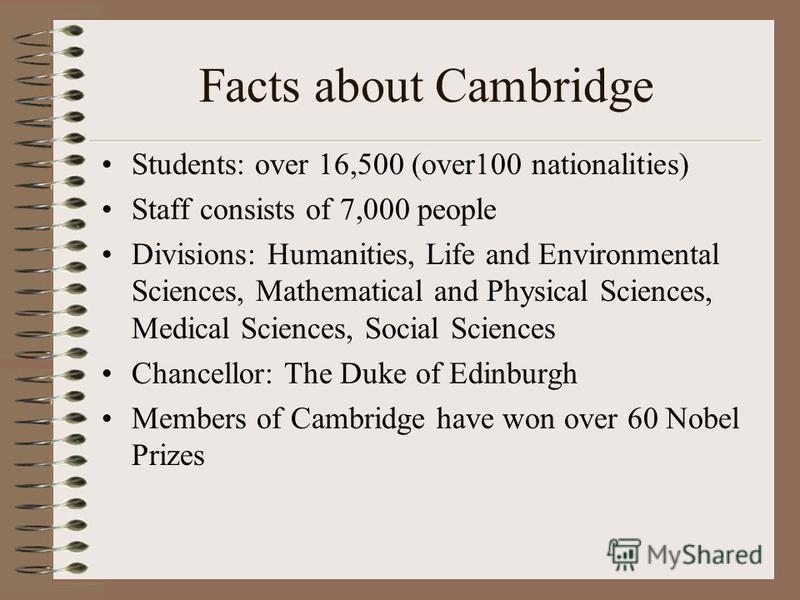 Facts about Cambridge Students: over 16,500 (over100 nationalities) Staff consists of 7,000 people Divisions: Humanities, Life and Environmental Sciences, Mathematical and Physical Sciences, Medical Sciences, Social Sciences Chancellor: The Duke of E