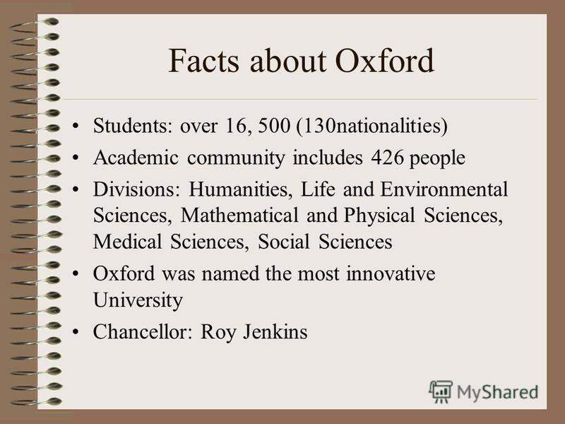 Facts about Oxford Students: over 16, 500 (130nationalities) Academic community includes 426 people Divisions: Humanities, Life and Environmental Sciences, Mathematical and Physical Sciences, Medical Sciences, Social Sciences Oxford was named the mos
