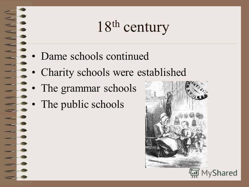 18 th century Dame schools continued Charity schools were established The grammar schools The public schools