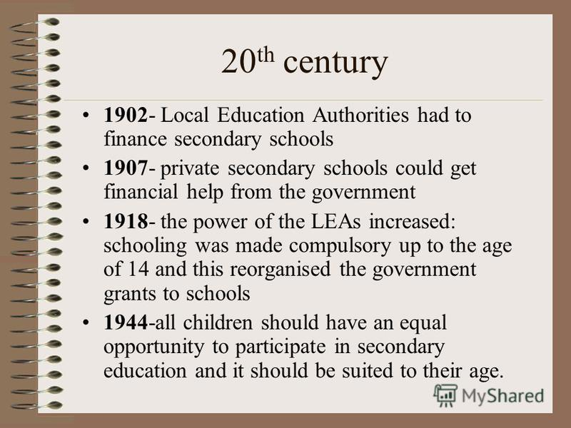 20 th century 1902- Local Education Authorities had to finance secondary schools 1907- private secondary schools could get financial help from the government 1918- the power of the LEAs increased: schooling was made compulsory up to the age of 14 and