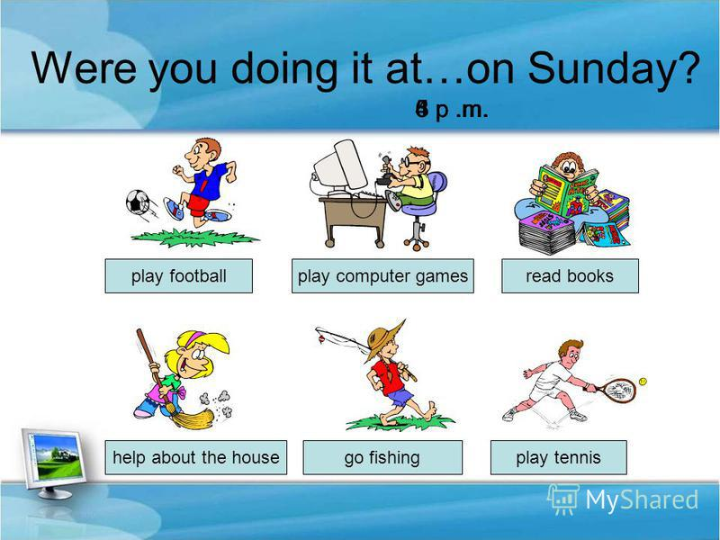 Were you doing it at…on Sunday? help about the house play computer gamesread books play tennisgo fishing play football 3 p.m.4 p.m.5 p.m.6 p.m.