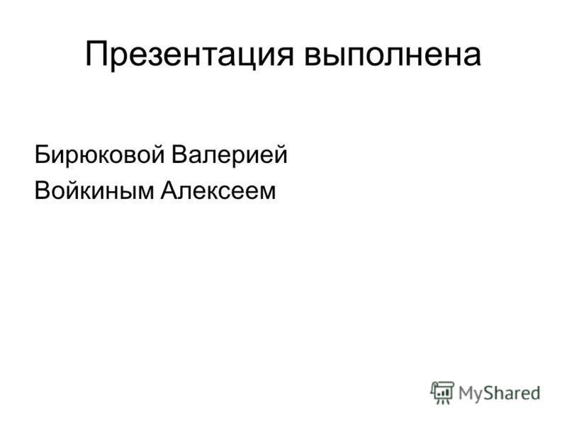 Презентация выполнена Бирюковой Валерией Войкиным Алексеем