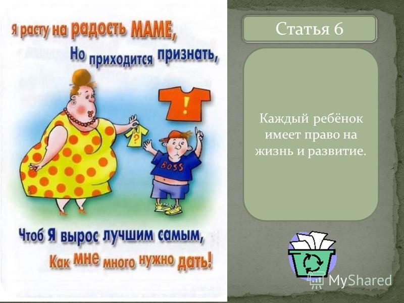 Назовите статьи Статья 6 Каждый ребёнок имеет право на жизнь и развитие.