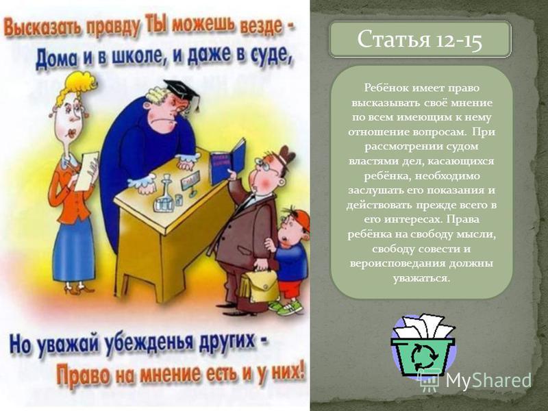 Назовите статей Статья 12-15 Ребёнок имеет право высказывать своё мнение по всем имеющим к нему отношение вопросам. При рассмотрении судом властями дел, касающихся ребёнка, необходимо заслушать его показания и действовать прежде всего в его интересах
