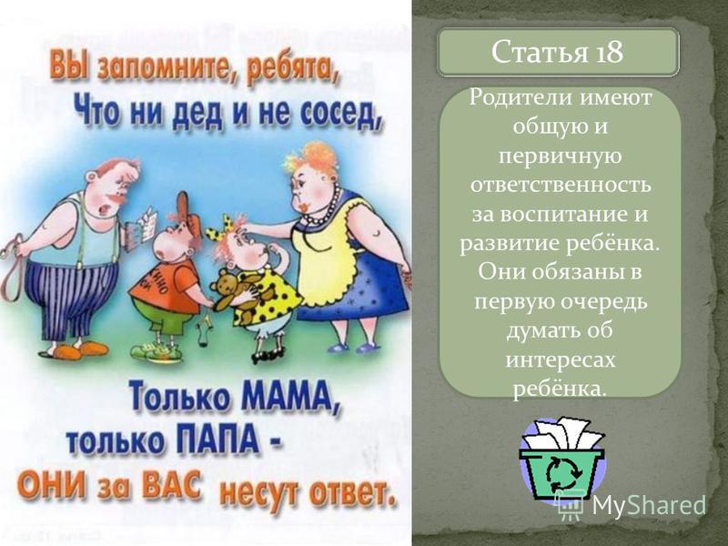 Назовите статьи Статья 18 Родители имеют общую и первичную ответственность за воспитание и развитие ребёнка. Они обязаны в первую очередь думать об интересах ребёнка.