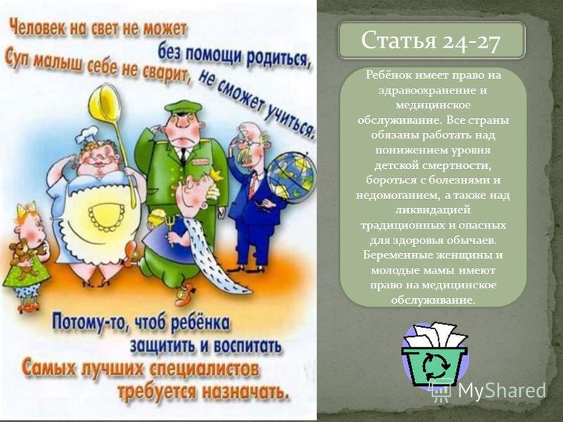 Назовите статей Статья 24-27 Ребёнок имеет право на здравоохранение и медицинское обслуживание. Все страны обязаны работать над понижением уровня детской смертности, бороться с болезнями и недомоганием, а также над ликвидацией традиционных и опасных