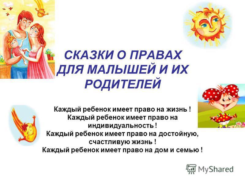 СКАЗКИ О ПРАВАХ ДЛЯ МАЛЫШЕЙ И ИХ РОДИТЕЛЕЙ Каждый ребенок имеет право на жизнь ! Каждый ребенок имеет право на индивидуальность ! Каждый ребенок имеет право на достойную, счастливую жизнь ! Каждый ребенок имеет право на дом и семью !